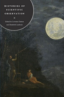 Histories of Scientific Observation By Daston, Lorraine (EDT)/ Lunbeck, Elizabeth (EDT)